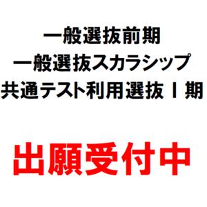 【出願受付中】一般選抜前期・一般選抜スカラシップ・大学入学共通テスト利用選抜Ⅰ期