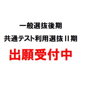 一般選抜後期・共通テスト利用選抜Ⅱ期 出願受付中