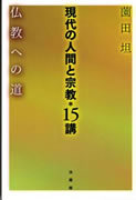 現代の人間と宗教*15講 ー 仏教への道 ー